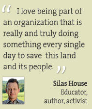 I love being part of an organization that is really and truly doing something every single day to save this land and its people. Silas House, educator, author, activist