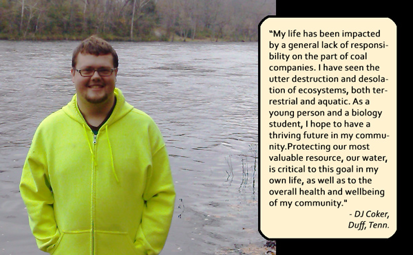 My life has been impacted by a general lack of responsibility on the part of coal companies. I have seen the utter destruction and desolation of ecosystems, both terrestrial and aquatic. As a young person and a biology student, I hope to have a thriving future in my community. Protecting our most valuable resource, our water, is critical to this goal in my own life, as well as to the overall health and wellbeing of my community. — DJ Coker, Duff, Tenn.