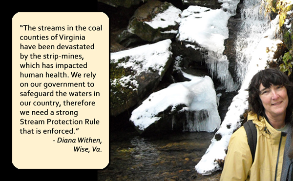 Clean water is vital for life. The streams in the coal counties of Virginia have been devastated by the strip-mines, which has impacted human health. We have some of the highest rates of cancer in the state. We rely on our government to safeguard the waters in our country, therefore we need a strong Stream Protection Rule that is enforced.— Diana Withen, Wise, Va.